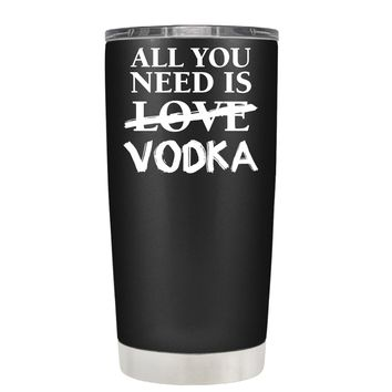 All You Need is Vodka on Black 20 oz Tumbler Cup