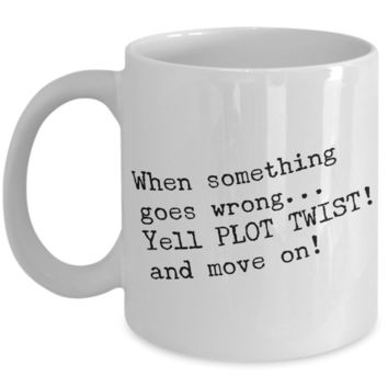 When Something Goes Wrong Yell Plot Twist And Move On Mug Ceramic Cup