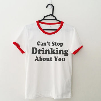 Can't stop drinking about you T-Shirt womens girls teens unisex grunge tumblr instagram blogger dope punk hipster gifts merch clothing