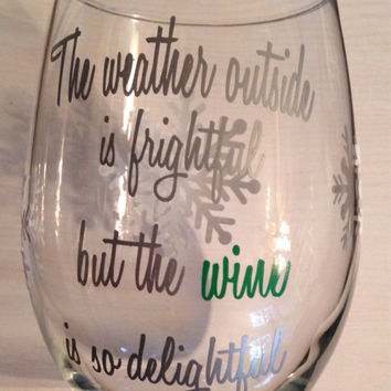The weather outside is frightful but the wine is so delightful wine glass!!!