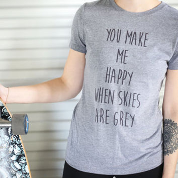 T Shirt Women - You Make Me Happy When Skies Are Grey - womens clothing, graphic tees, shirt with sayings, sarcastic, funny shirt
