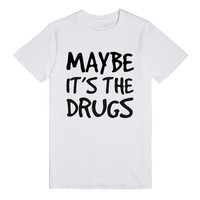 MAYBE IT'S THE DRUGS