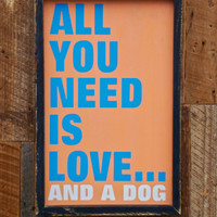 All you need is love and a dog sign made from by KingstonCreations