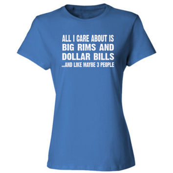 All i Care About Is Big Rims And Dollar Bills tshirt - Ladies' Cotton T-Shirt