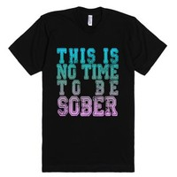 No Time To Be Sober-Unisex Black T-Shirt