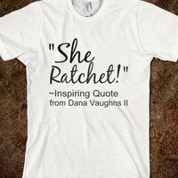 """SHE RATCHET...QUOTE FROM DANA"