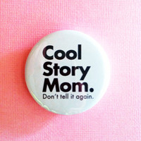 """COOL STORY MOM. don't tell it again - 1.75"""" Badge / Button"""