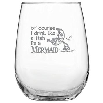 Of Course I Drink Like a Fish Im a Mermaid 17oz Stemless Wine Glass  Engraved Mermaid Gift bull Present for Her bull Birthday bull Mothers Day bull Mermaid Lovers