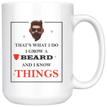 That's What I Do I Grow A Beard And I Know Things, Funny 15oz. Ceramic White Mug, Hipster Gift