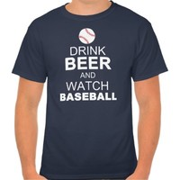 DRINK BEER and WATCH BASEBALL Tee
