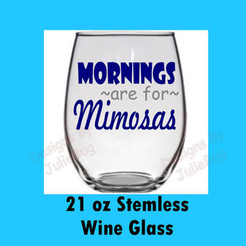 Mornings are for Mimosas--- large 21oz stemless wine glass --- Best friend birthday gift! Custom made Wine glass!