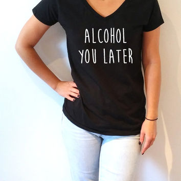 Alcohol You Later V-neck T-shirt For Women fashion funny top cute sassy gift to her teen clothes tee saying funny quote alcohol