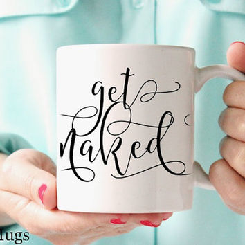 Get Naked Mug, Coffee Mugs with Sayings, Sassy Funny Mugs, Coffee Mugs with Quote, Blogger Gift, Coffee Mug for Her, Cute Coffee Mugs (Q311)