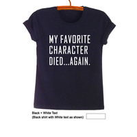 My favorite character died again TShirt Black Tops Teen Fashion Funny Saying Tumblr Womens Girls Mens Gifts Hipster Humor Cool Graphic Tee