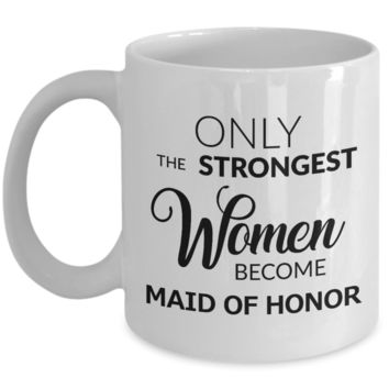 Maid of Honor Gift - Only the Strongest Women Become Maid of Honor Mug Ceramic Coffee Cup