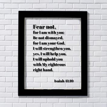 Isaiah 41:10 - Fear not, for I am with you Be not dismayed for I am your God - Scripture Bible Verse