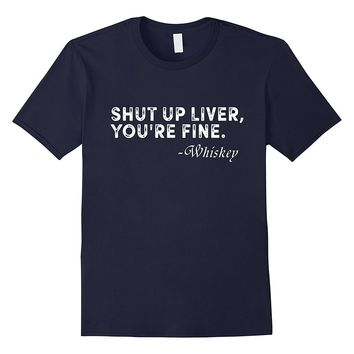 Shut Up Liver You're Fine - Whiskey - Funny T-shirt