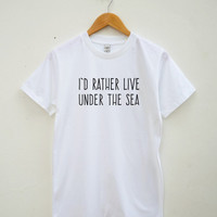 I'd Rather Live Under The Sea Tshirt Hipster Funny Slogan Gifts Teenage Shirt Unisex Tee Shirt Women Tee Shirt Men Tee Shirt Short Sleeve