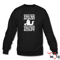 Sleep Until You're Hungry. Eat Until You're Sleepy 8 sweatshirt