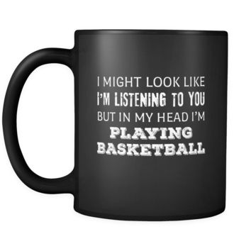 Basketball I Might Look Like I'm Listening But In My Head I'm Playing Basketball 11oz Black Mug
