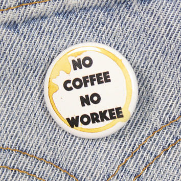 No Coffee Now Workee 1.25 Inch Pin Back Button Badge