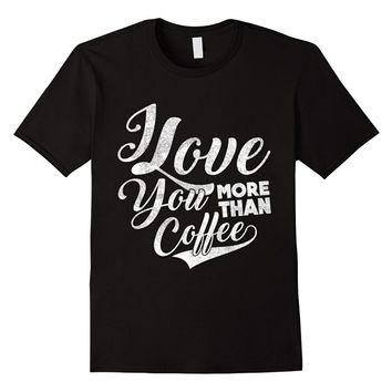 I love you more than coffee - Funny Caffeine T-shirt