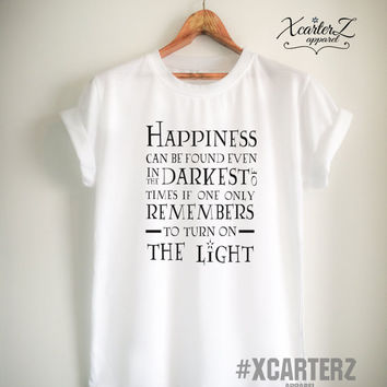 Happiness can be Found Even in the Darkest Times If One Only Remembers to Turn On the Light shirt Quote Unisex Women Men T-shirt