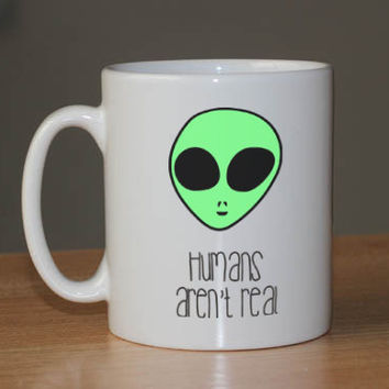 Humans arn't real alien ufo coffee Mug /  11 oz. Mug
