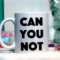Can you not - Ceramic coffee mug - funny sayings