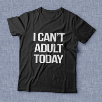 i can't adult today TShirt Unisex womens gifts girls tumblr funny slogan fangirl teens teenager friends girlfriend cute tshirts for girls
