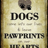 Dogs Come into Our Lives and Leave Pawprints on Our Hearts Metal Sign
