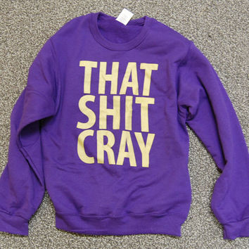 That Shit Cray, Gold ink on Purple Sweatshirt Limited by scstees