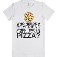 Who Needs A Boyfriend When There's Stuffed Crust Pizza-T-Shirt
