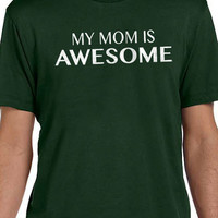Mom Gift Best Mom My Mom is Awesome Mens T shirt Mothers Day Gift Mother Gift Holiday Gift Funny TShirt Shirt Cool Shirt