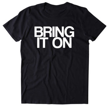 Bring It On Shirt Sarcastic Offensive Sassy Mean Funny Person Clothing Tumblr T-shirt