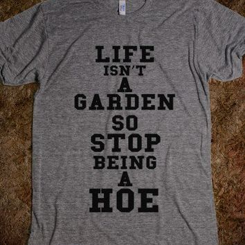 LIFE ISNT A GARDEN SO STOP BEING A HOE