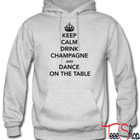 Keep Calm Drink Champagne and Dance on Table hoodie