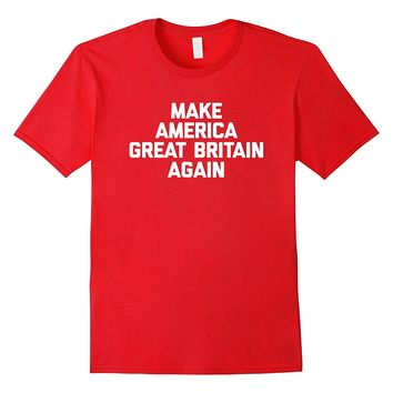 Make America Great Britain Again T-Shirt funny political tee