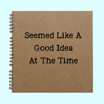 Seemed Like A Good Idea  AT The Time - Book, Large Journal, Personalized Book, Personalized Journal, , Sketchbook, Scrapbook, Smashbook