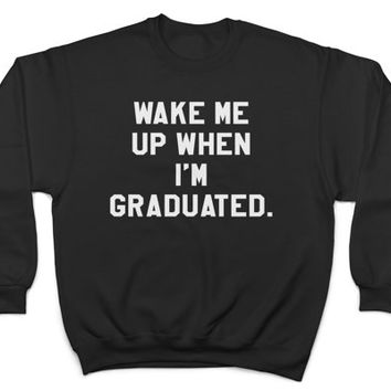 wake me up when i'm graduated sweatshirt crewneck funny humor college women men student graduation hilarious gift
