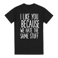 I LIKE YOU BECAUSE WE HATE THE SAME STUFF