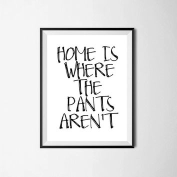 Home is Where the Pants Aren't Typography Print Print Poster Quote  Bedroom Decor. Black and White Print Funny. Silly. Minimalist Wall Art
