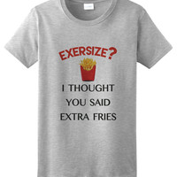 VERY funny shirt Exersize? I Thought You Said Extra Fries Tshirt - Womens or Mens Available Gift for all Food Lovers 518