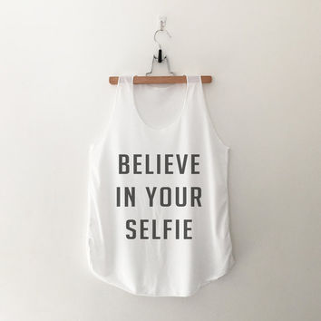 Believe in your selfie tops funny sweatshirt womens girls teens unisex grunge tumblr instagram blogger punk dope swag hype hipster gifts