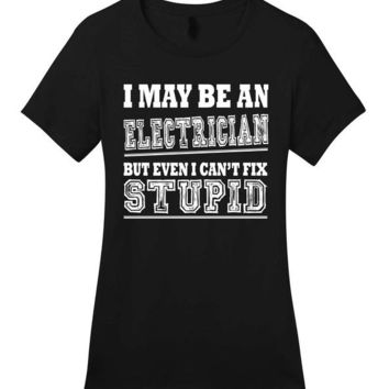 I May Be An Electrician But I Can't Fix Stupid - Women's T-shirt