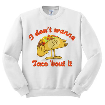 White Crewneck - I Don't Wanna Taco 'Bout It - Sweatshirt Sweater Jumper Pullover Beach Spring Summer Outfit Food Pun Funny