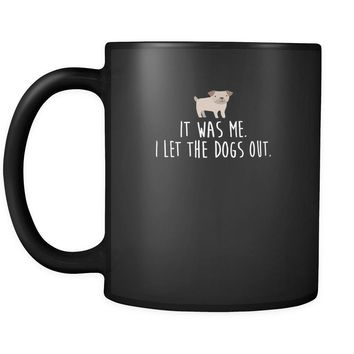 Funny It was me. I let the dogs out 11oz Black Mug