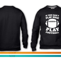 If You Cant Play Nice Play Football crewneck sweatshirt