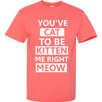 You've Cat To Be Kitten Me Right Meow Hilarious Printed Graphic T Shirt Great Gift Cat Lovers Cat T Shirt Mens Ladies Juniors Unisex Sizes