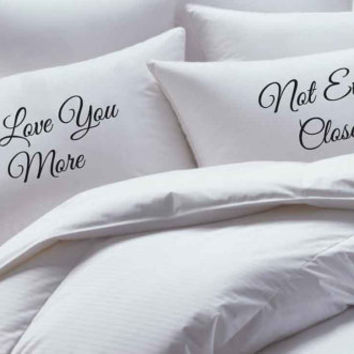 His and Her Pillowcase set, I Love You More, Not Even Close,pillow case set, couples pillowcases